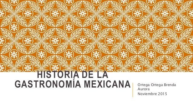 HISTORIA DE LA GASTRONOMÍA MEXICANA Ortega Ortega Brenda Aurora Noviembre 2015