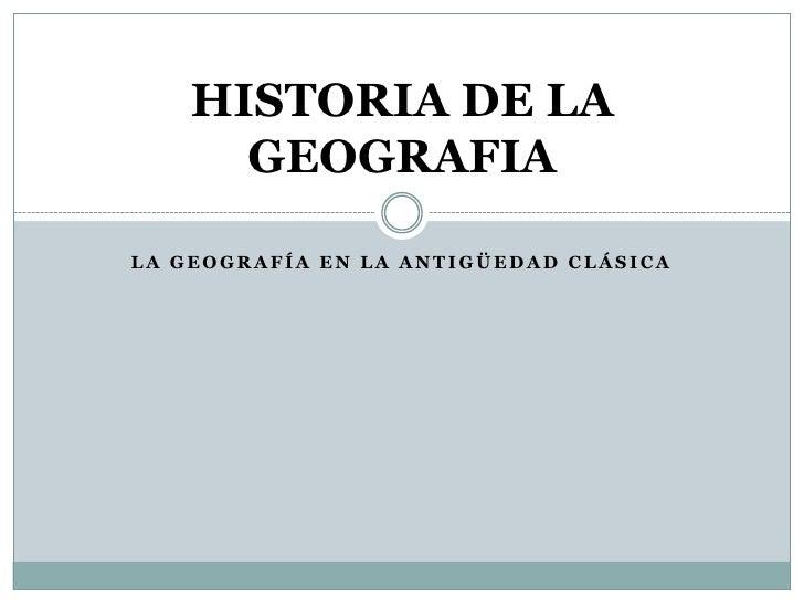 LA GEOGRAFÍA EN LA ANTIGÜEDAD CLÁSICA<br />HISTORIA DE LA GEOGRAFIA<br />