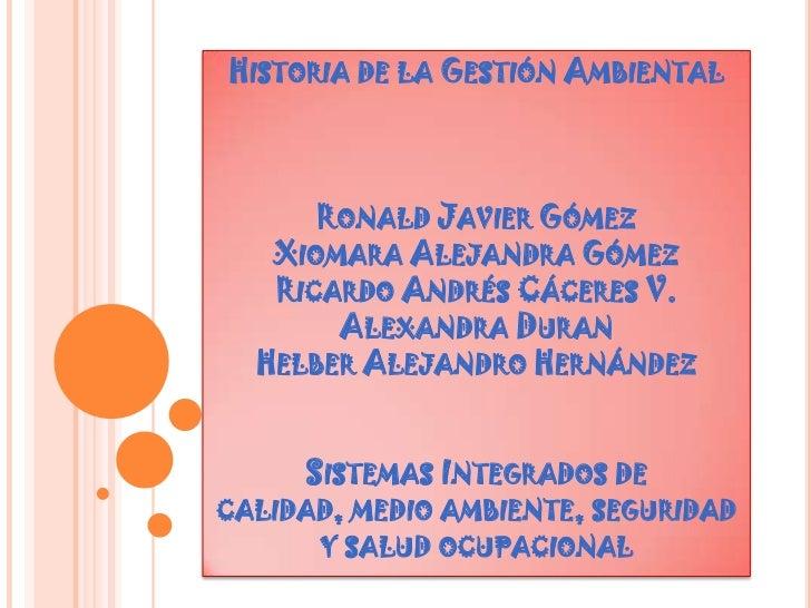 Historia de la Gestión AmbientalRonald Javier Gómez Xiomara Alejandra GómezRicardo Andrés Cáceres V.Alexandra Duran Helber...