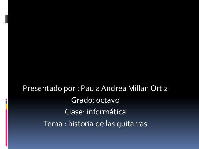 Presentado por : Paula Andrea Millan OrtizGrado: octavoClase: informáticaTema : historia de las guitarras
