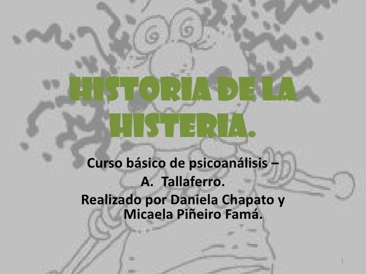Historia de la histeria.<br />Curso básico de psicoanálisis – <br />Tallaferro.<br />Realizado por Daniela Chapato y Micae...