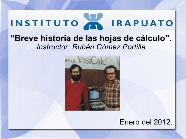 """"""" Breve historia de las hojas de cálculo"""". Instructor: Rubén Gómez Portilla Enero del 2012."""