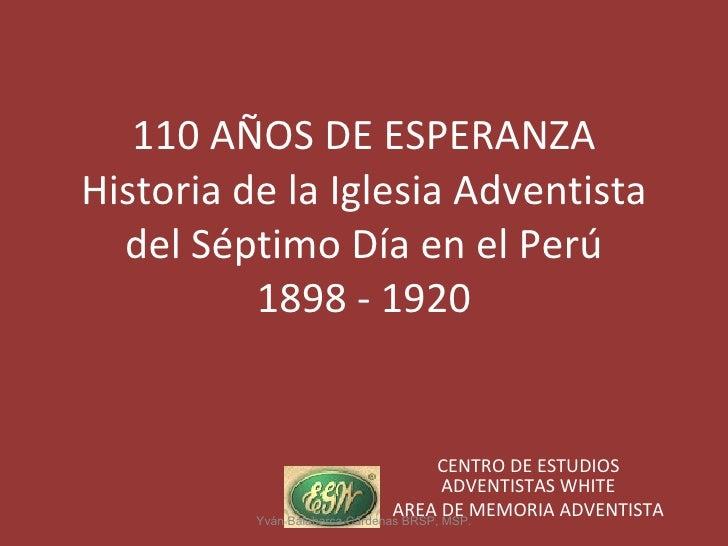 110 AÑOS DE ESPERANZA Historia de la Iglesia Adventista del Séptimo Día en el Perú 1898 - 1920 CENTRO DE ESTUDIOS ADVENTIS...
