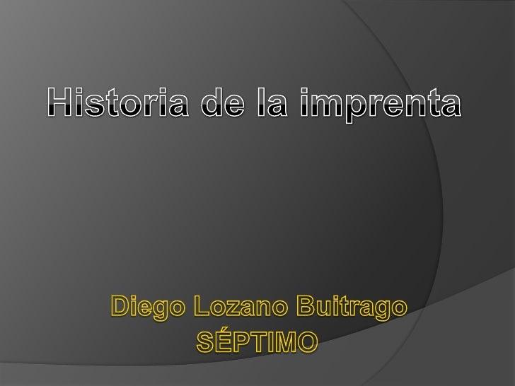 Historia de la imprenta<br />Diego Lozano Buitrago <br />SÉPTIMO<br />