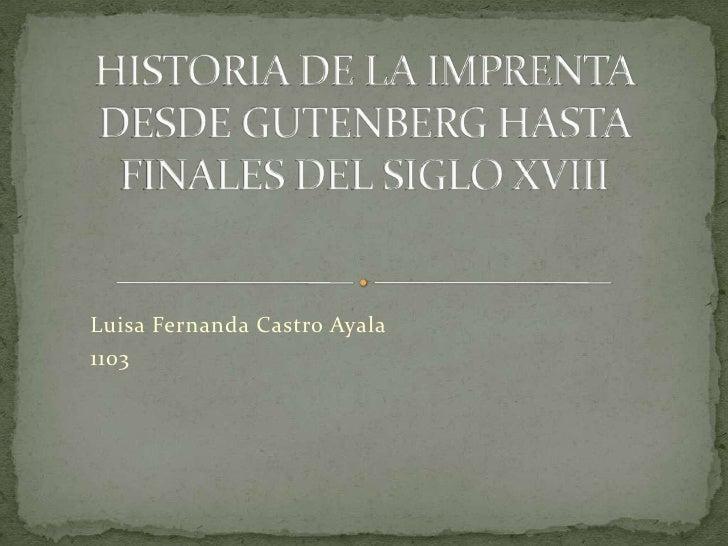 HISTORIA DE LA IMPRENTA DESDE GUTENBERG HASTA FINALES DEL SIGLO XVIII<br />Luisa Fernanda Castro Ayala<br />1103<br />