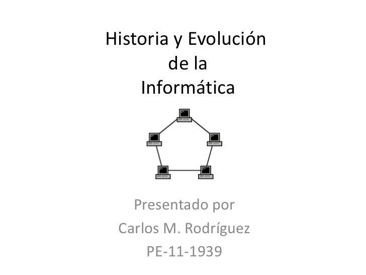 Historia y Evolución de la Informática <br />Presentado por<br />Carlos M. Rodríguez<br />PE-11-1939<br />