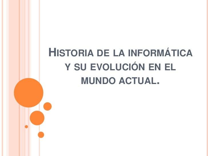 HISTORIA DE LA INFORMÁTICA  Y SU EVOLUCIÓN EN EL     MUNDO ACTUAL.