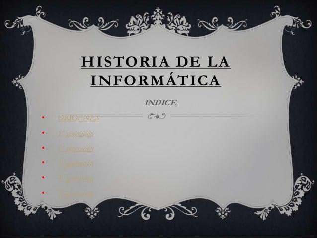 HISTORIA DE LA INFORMÁTICA INDICE • ORIGENES • 1ª generación • 2ª generación • 3ª generación • 4ª generación • 5ª generaci...
