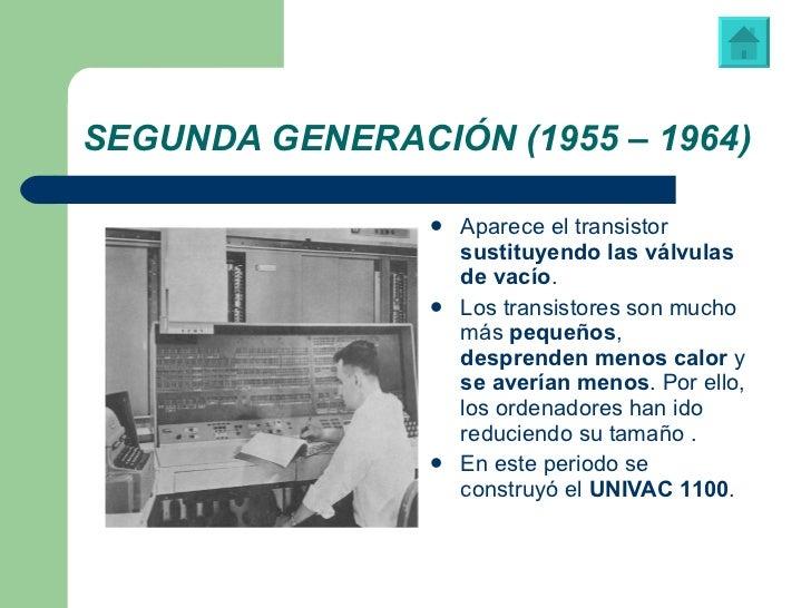 SEGUNDA GENERACIÓN (1955 – 1964) <ul><li>Aparece el transistor  sustituyendo las válvulas de vacío .  </li></ul><ul><li>Lo...