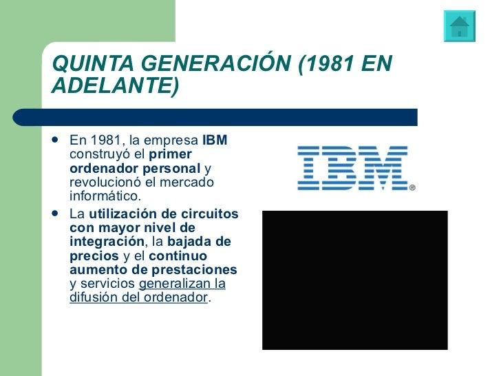 QUINTA GENERACIÓN (1981 EN ADELANTE) <ul><li>En 1981,   la empresa  IBM  construyó el  primer ordenador personal  y revolu...