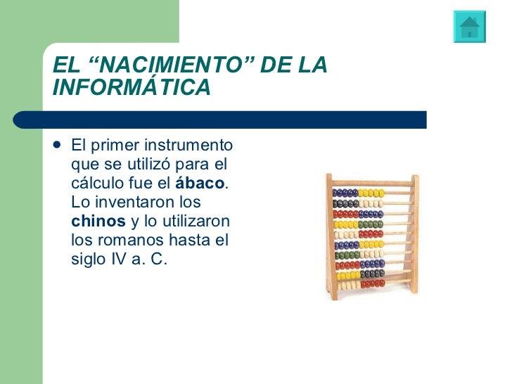 """EL """"NACIMIENTO"""" DE LA INFORMÁTICA <ul><li>El primer instrumento que se utilizó para el cálculo fue el  ábaco . Lo inventar..."""