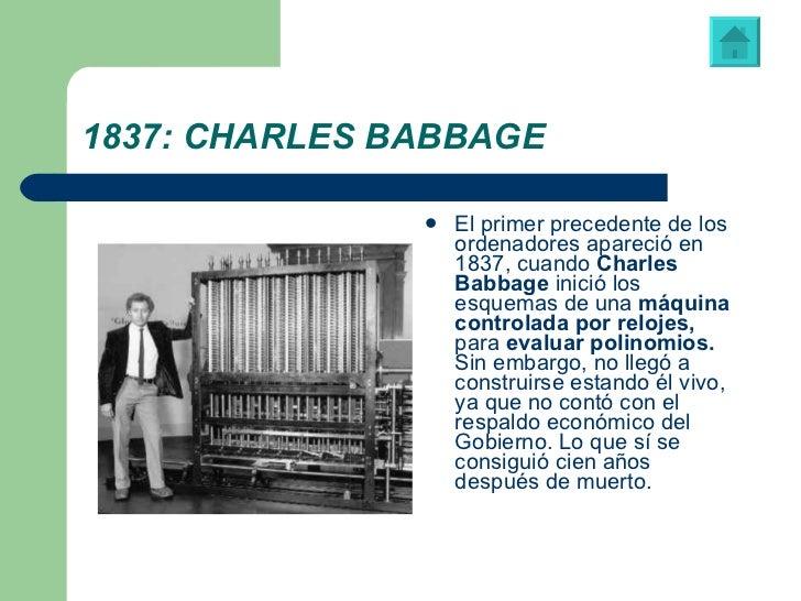 1837: CHARLES BABBAGE <ul><li>El primer precedente de los ordenadores apareció en 1837, cuando  Charles Babbage  inició lo...