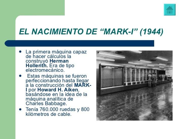 """EL NACIMIENTO DE """"MARK-I"""" (1944) <ul><li>La primera máquina capaz de hacer cálculos la construyó  Herman   Hollerith.  Era..."""