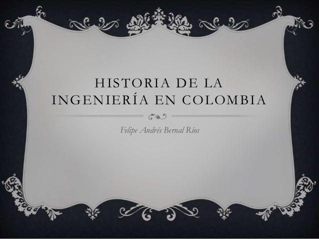 HISTORIA DE LA INGENIERÍA EN COLOMBIA Felipe Andrés Bernal Ríos