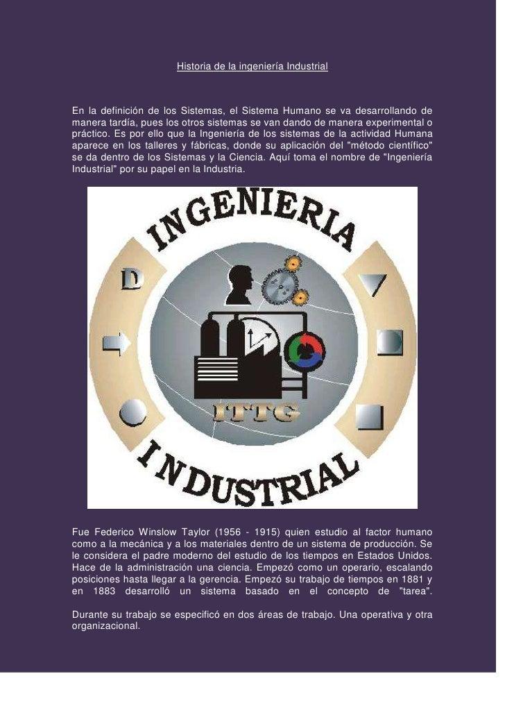 Historia de la ingeniería Industrial<br />En la definición de los Sistemas, el Sistema Humano se va desarrollando de maner...