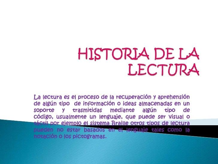 HISTORIA DE LA LECTURA<br />La lectura es el proceso de la recuperación y aprehensión de algún tipo  de información o idea...