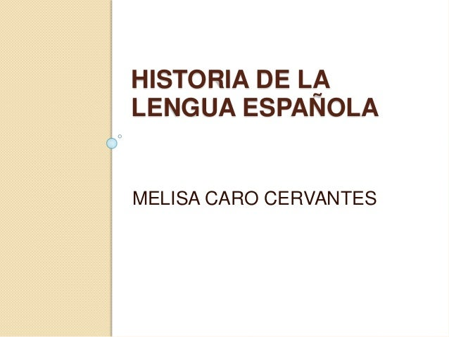HISTORIA DE LA LENGUA ESPAÑOLA MELISA CARO CERVANTES