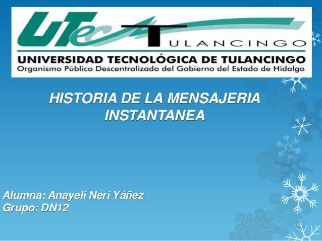 HISTORIA DE LA MENSAJERIA              INSTANTANEAAlumna: Anayeli Neri YáñezGrupo: DN12
