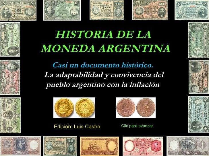 HISTORIA DE LA MONEDA ARGENTINA Casi un documento histórico. La adaptabilidad y convivencia del pueblo argentino con la in...