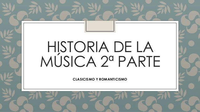 HISTORIA DE LA MÚSICA 2ª PARTE CLASICISMO Y ROMANTICISMO