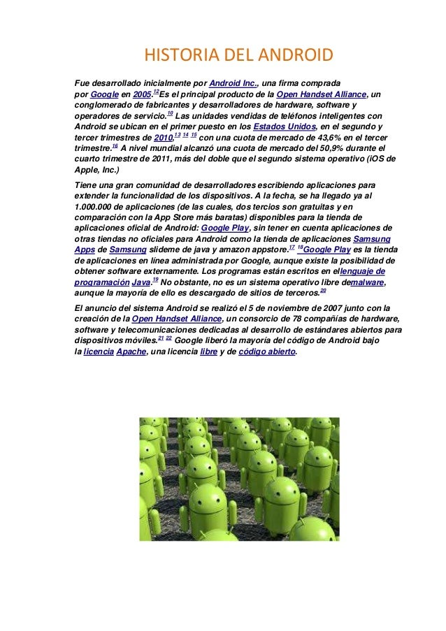 HISTORIA DEL ANDROID Fue desarrollado inicialmente por Android Inc., una firma comprada por Google en 2005.12Es el princip...