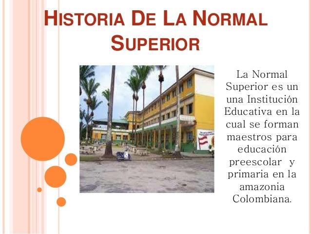 HISTORIA DE LA NORMAL SUPERIOR La Normal Superior es un una Institución Educativa en la cual se forman maestros para educa...