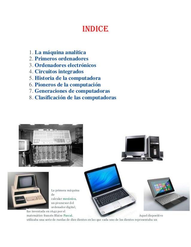 INDICE1. La máquina analítica2. Primeros ordenadores3. Ordenadores electrónicos4. Circuitos integrados5. Historia de la co...