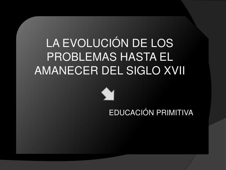 LA EVOLUCIÓN DE LOS   PROBLEMAS HASTA EL AMANECER DEL SIGLO XVII              EDUCACIÓN PRIMITIVA