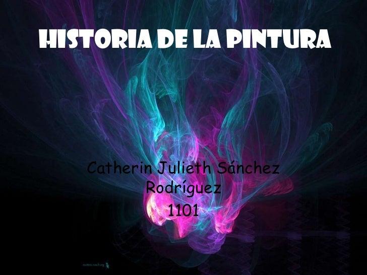 Historia de la pintura<br />Catherin Julieth Sánchez Rodríguez<br />1101<br />