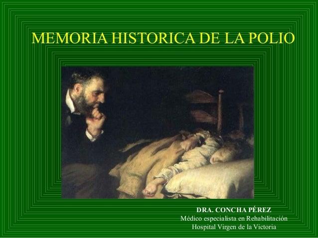 MEMORIA HISTORICA DE LA POLIO DRA. CONCHA PÉREZ Médico especialista en Rehabilitación Hospital Virgen de la Victoria