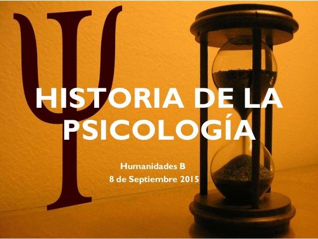 HISTORIA DE LA PSICOLOGÍA Humanidades B 8 de Septiembre 2015