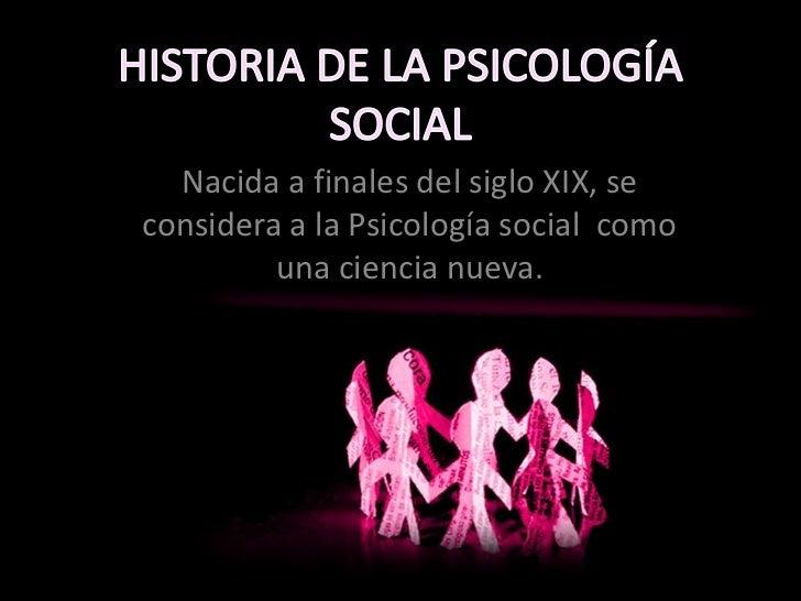 Nacida a finales del siglo XIX, seconsidera a la Psicología social como         una ciencia nueva.