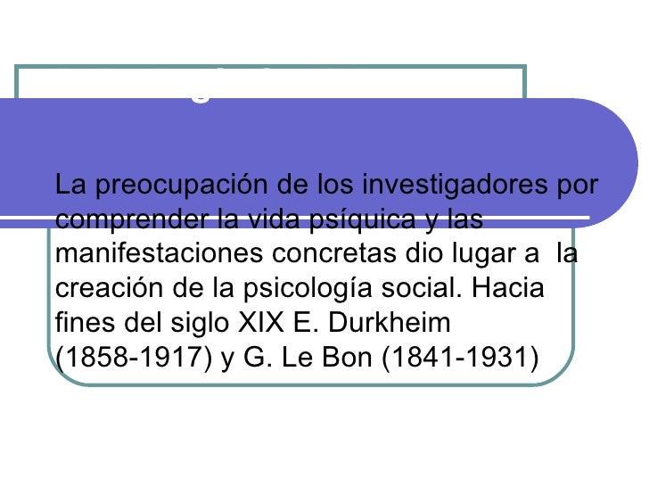 Historia de laPsicología SocialLa preocupación de los investigadores porcomprender la vida psíquica y lasmanifestaciones c...