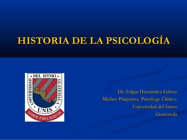 HISTORIA DE LA PSICOLOGÍAHISTORIA DE LA PSICOLOGÍA Dr. Edgar Hernández GálvezDr. Edgar Hernández Gálvez Médico Psiquiatra....