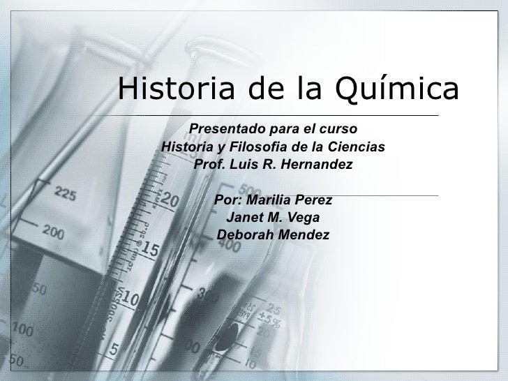 Historia de la Química Presentado para el curso Historia y Filosofia de la Ciencias Prof. Luis R. Hernandez Por: Marilia P...
