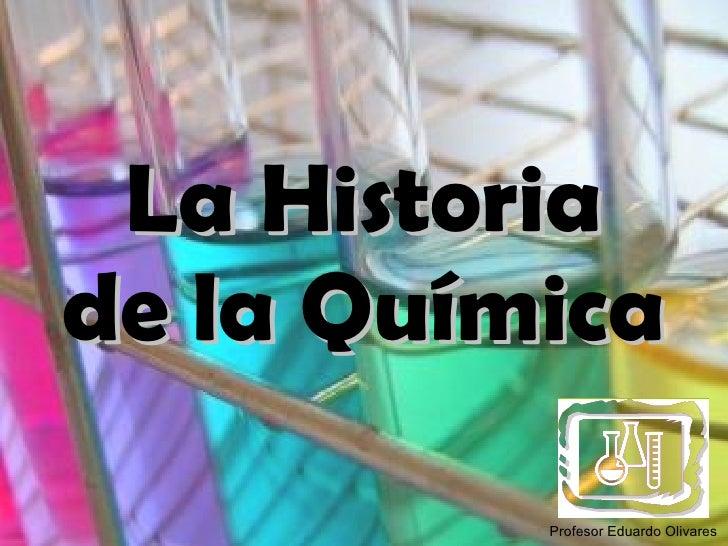 La Historia de la Química Profesor Eduardo Olivares