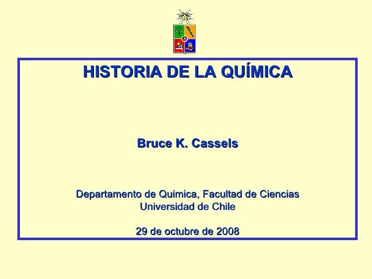HISTORIA DE LA QUÍMICA Bruce K. Cassels Departamento de Quimica, Facultad de Ciencias Universidad de Chile 29 de octubre d...