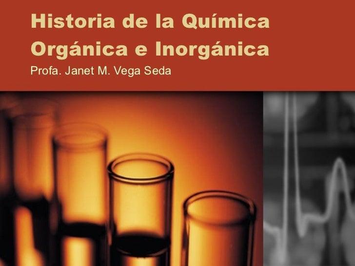 Historia de la Química Orgánica e Inorgánica Profa. Janet M. Vega Seda