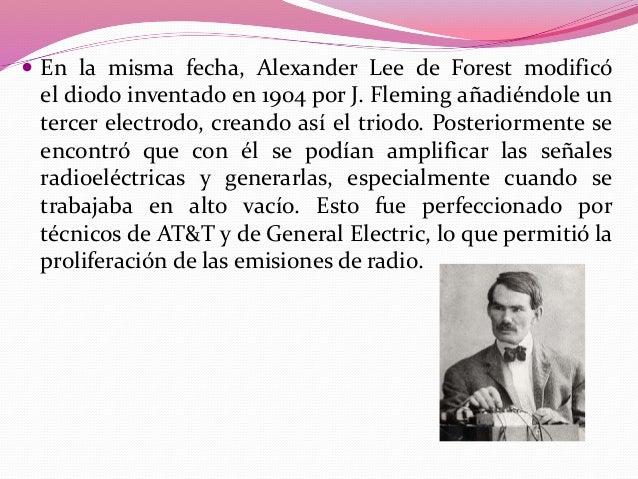  En 1907, inventaba la válvula que modula las ondas de  radio que se emiten y de esta manera creó ondas de alta potencia ...
