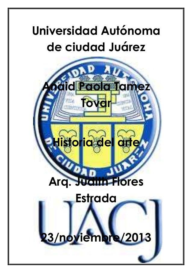 Universidad Autónoma de ciudad Juárez Anaid Paola Tamez Tovar Historia del arte Arq. Judith Flores Estrada 23/noviembre/20...