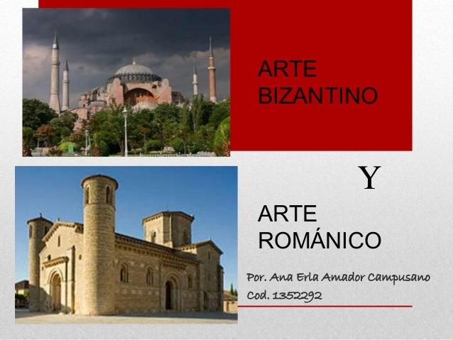 Por. Ana Erla Amador Campusano Cod. 1352292 ARTE BIZANTINO ARTE ROMÁNICO Y