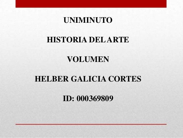 UNIMINUTO HISTORIA DELARTE VOLUMEN HELBER GALICIA CORTES ID: 000369809