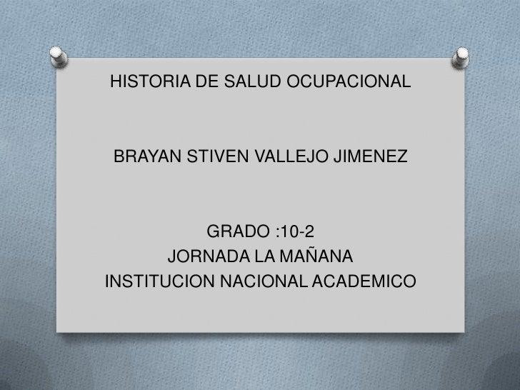 HISTORIA DE SALUD OCUPACIONALBRAYAN STIVEN VALLEJO JIMENEZ          GRADO :10-2       JORNADA LA MAÑANAINSTITUCION NACIONA...
