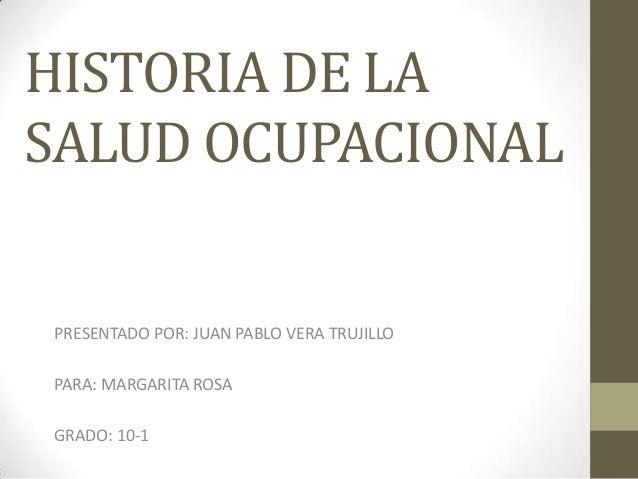 HISTORIA DE LASALUD OCUPACIONALPRESENTADO POR: JUAN PABLO VERA TRUJILLOPARA: MARGARITA ROSAGRADO: 10-1