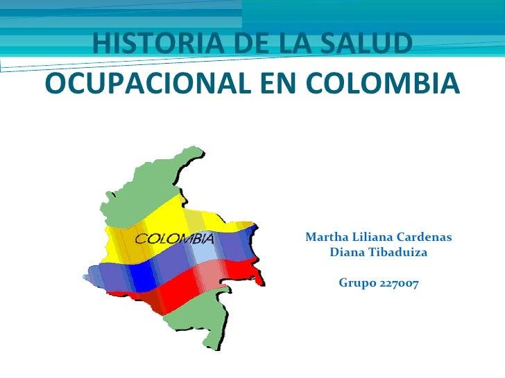 HISTORIA DE LA SALUDOCUPACIONAL EN COLOMBIA              Martha Liliana Cardenas                 Diana Tibaduiza          ...
