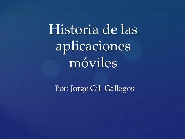Historia de las aplicaciones móviles Por: Jorge Gil Gallegos