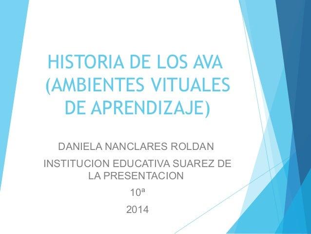 HISTORIA DE LOS AVA  (AMBIENTES VITUALES  DE APRENDIZAJE)  DANIELA NANCLARES ROLDAN  INSTITUCION EDUCATIVA SUAREZ DE  LA P...