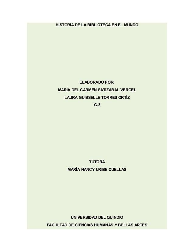HISTORIA DE LA BIBLIOTECA EN EL MUNDO ELABORADO POR: MARÍA DEL CARMEN SATIZABAL VERGEL LAURA GUISSELLE TORRES ORTÍZ G-3 TU...