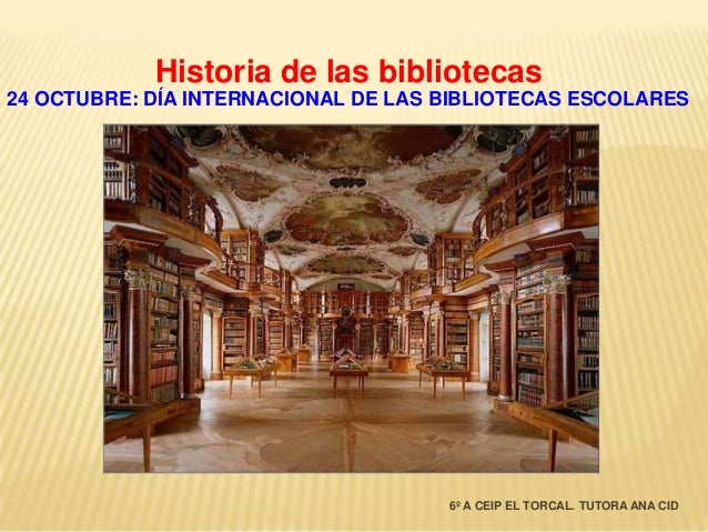 Historia de las bibliotecas 24 OCTUBRE: DÍA INTERNACIONAL DE LAS BIBLIOTECAS ESCOLARES  6º A CEIP EL TORCAL. TUTORA ANA CI...