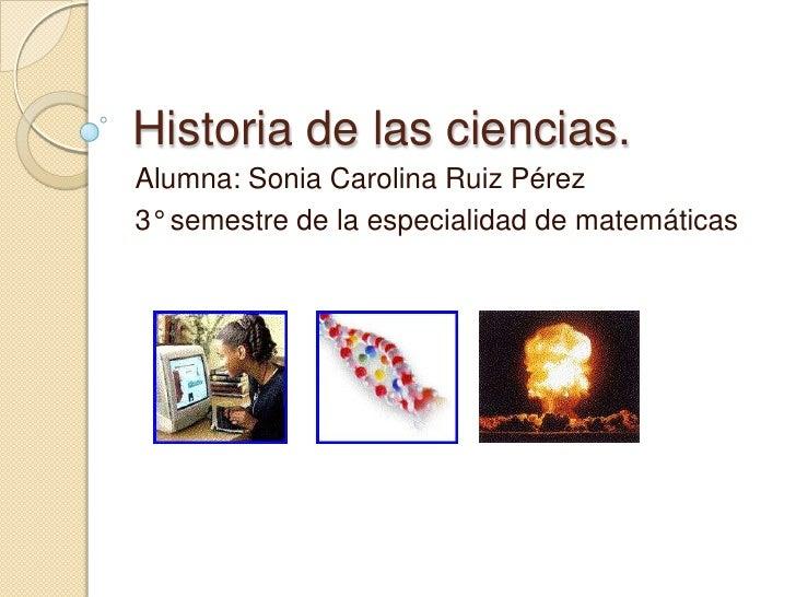 Historia de las ciencias.Alumna: Sonia Carolina Ruiz Pérez3° semestre de la especialidad de matemáticas